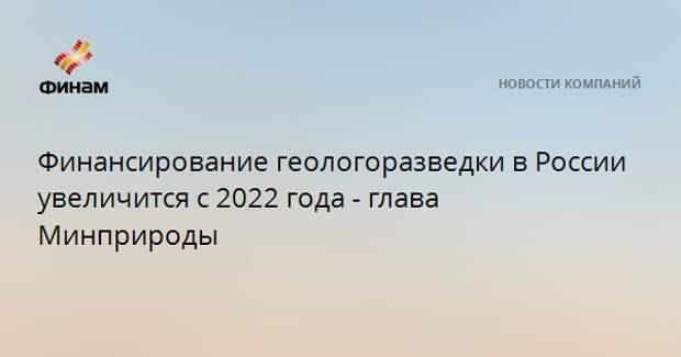 Финансирование геологоразведки в России увеличится с 2022 года - глава Минприроды