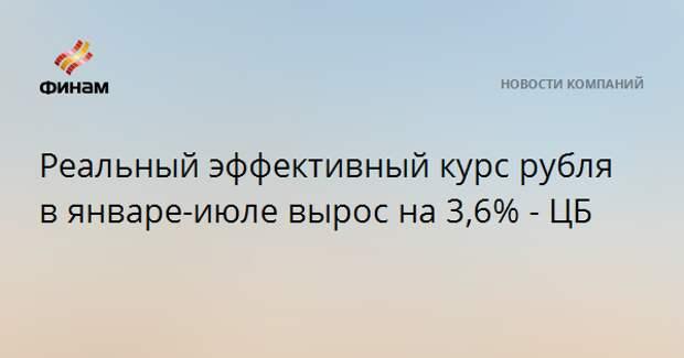 Реальный эффективный курс рубля в январе-июле вырос на 3,6% - ЦБ
