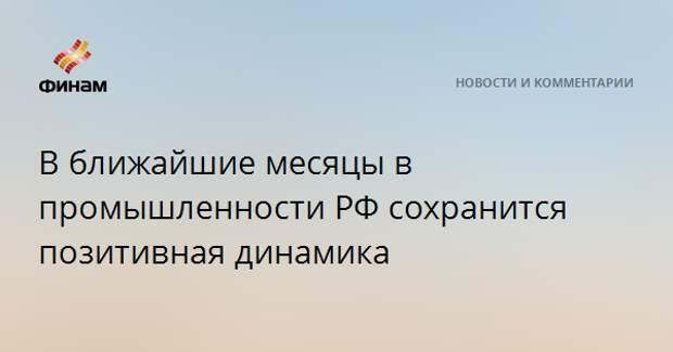В ближайшие месяцы в промышленности РФ сохранится позитивная динамика