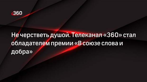 Не черстветь душой. Телеканал «360» стал обладателем премии «В союзе слова и добра»