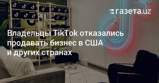 Владельцы TikTok отказались продавать бизнес в США и других странах