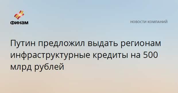 Путин предложил выдать регионам инфраструктурные кредиты на 500 млрд рублей