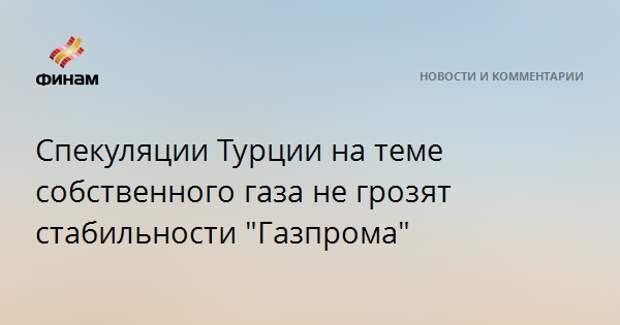"""Спекуляции Турции на теме собственного газа не грозят стабильности """"Газпрома"""""""