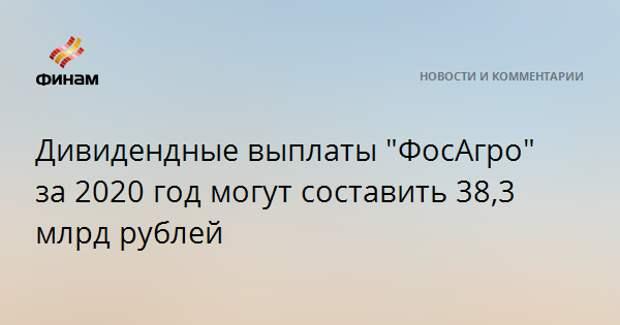 """Дивидендные выплаты """"ФосАгро"""" за 2020 год могут составить 38,3 млрд рублей"""