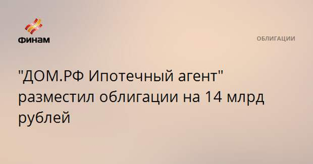 """""""ДОМ.РФ Ипотечный агент"""" разместил облигации на 14 млрд рублей"""