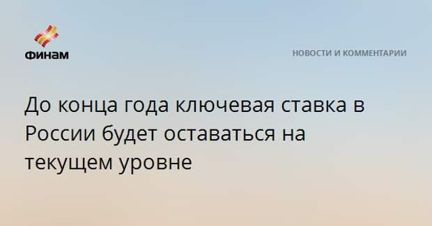 До конца года ключевая ставка в России будет оставаться на текущем уровне
