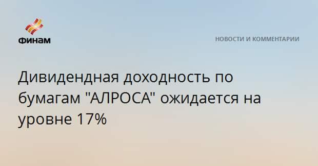 """Дивидендная доходность по бумагам """"АЛРОСА"""" ожидается на уровне 17%"""