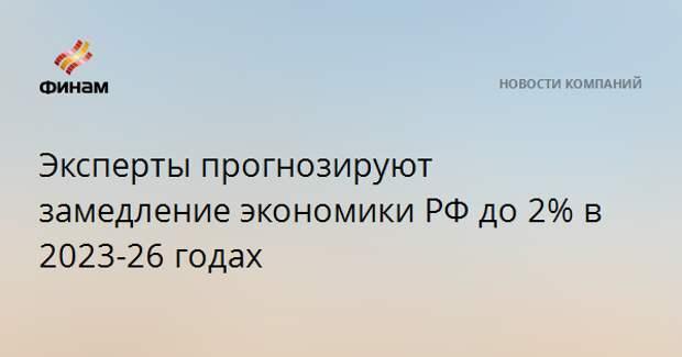 Эксперты прогнозируют замедление экономики РФ до 2% в 2023-26 годах