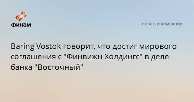 """Baring Vostok говорит, что достиг мирового соглашения с """"Финвижн Холдингс"""" в деле банка """"Восточный"""""""