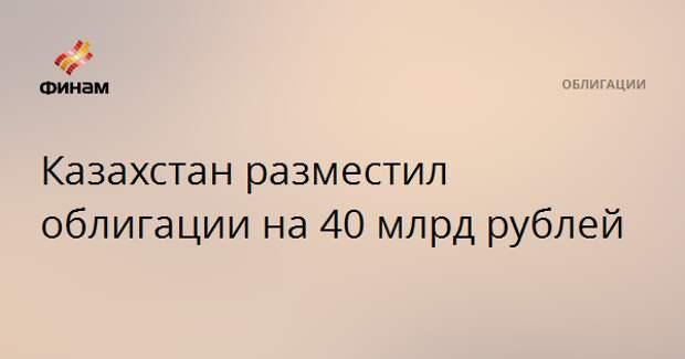 Казахстан разместил облигации на 40 млрд рублей