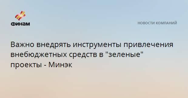 """Важно внедрять инструменты привлечения внебюджетных средств в """"зеленые"""" проекты - Минэк"""