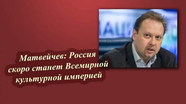 Матвейчев: Россия скоро станет Всемирной культурной империей