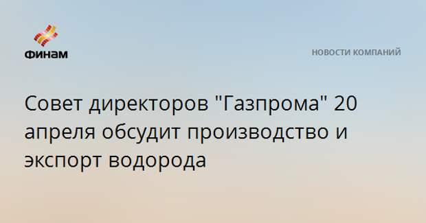 """Совет директоров """"Газпрома"""" 20 апреля обсудит производство и экспорт водорода"""