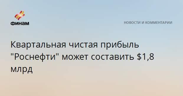 """Квартальная чистая прибыль """"Роснефти"""" может составить $1,8 млрд"""