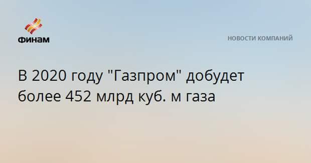 """В 2020 году """"Газпром"""" добудет более 452 млрд куб. м газа"""