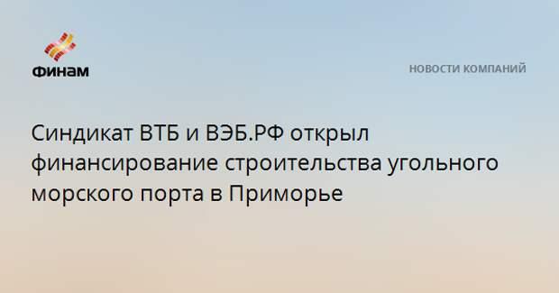 Синдикат ВТБ и ВЭБ.РФ открыл финансирование строительства угольного морского порта в Приморье