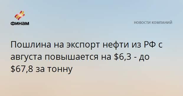 Пошлина на экспорт нефти из РФ с августа повышается на $6,3 - до $67,8 за тонну
