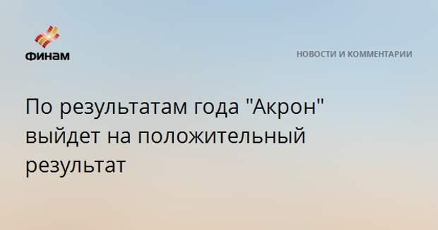 """По результатам года """"Акрон"""" выйдет на положительный результат"""