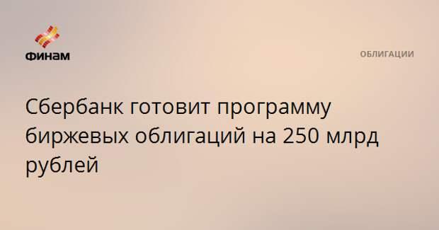 Сбербанк готовит программу биржевых облигаций на 250 млрд рублей
