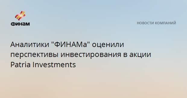 """Аналитики """"ФИНАМа"""" оценили перспективы инвестирования в акции Patria Investments"""
