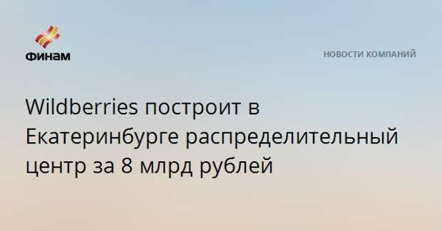 Wildberries построит в Екатеринбурге распределительный центр за 8 млрд рублей