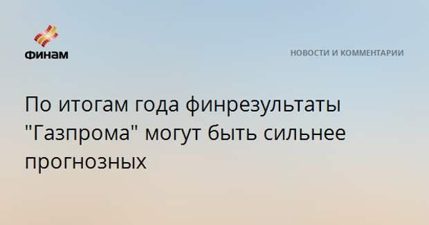 """По итогам года финрезультаты """"Газпрома"""" могут быть сильнее прогнозных"""