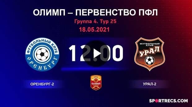 ОЛИМП – Первенство ПФЛ-2020/2021 Оренбург-2 vs Урал-2 12.05.2021