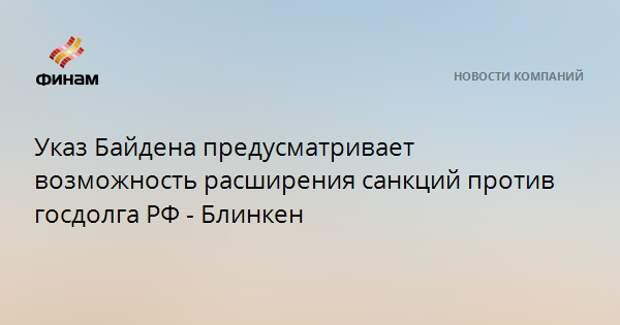 Указ Байдена предусматривает возможность расширения санкций против госдолга РФ - Блинкен