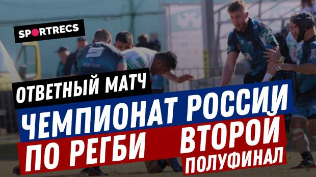 Чемпионат России по регби. Второй полуфинал. Ответный матч