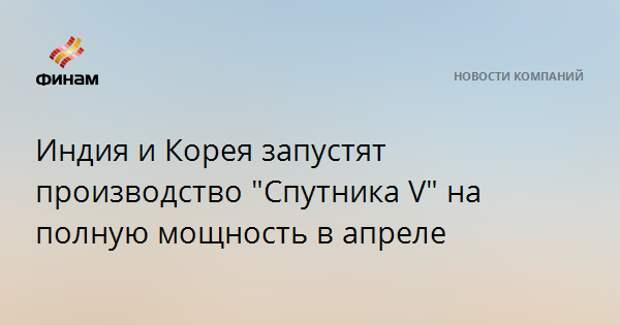 """Индия и Корея запустят производство """"Спутника V"""" на полную мощность в апреле"""