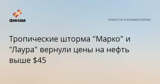 """Тропические штормы """"Марко"""" и """"Лаура"""" вернули цены на нефть выше $45"""