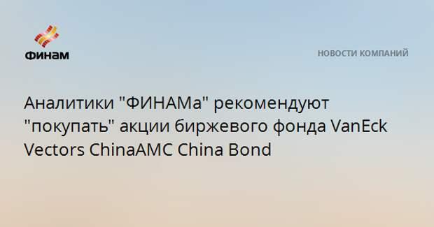 "Аналитики ""ФИНАМа"" рекомендуют ""покупать"" акции биржевого фонда VanEck Vectors ChinaAMC China Bond"