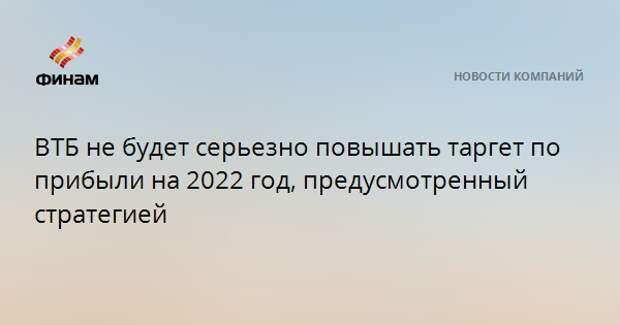 ВТБ не будет серьезно повышать таргет по прибыли на 2022 год, предусмотренный стратегией