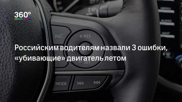 Российским водителям назвали 3 ошибки, «убивающие» двигатель летом