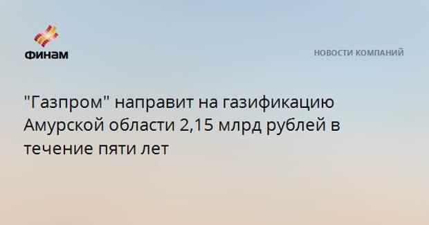 """""""Газпром"""" направит на газификацию Амурской области 2,15 млрд рублей в течение пяти лет"""