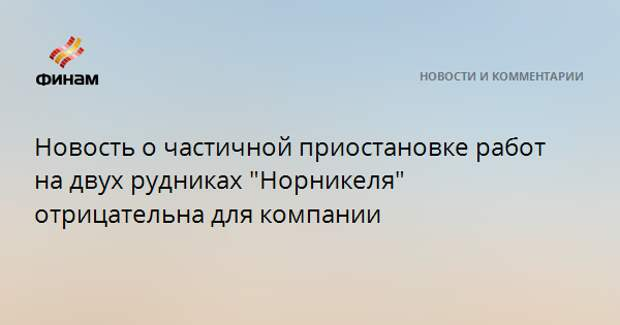 """Новость о частичной приостановке работ на двух рудниках """"Норникеля"""" отрицательна для компании"""