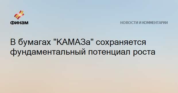 """В бумагах """"КАМАЗа"""" сохраняется фундаментальный потенциал роста"""