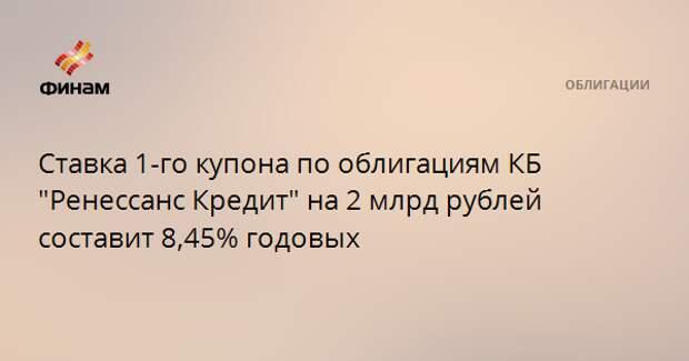 """Ставка 1-го купона по облигациям КБ """"Ренессанс Кредит"""" на 2 млрд рублей составит 8,45% годовых"""