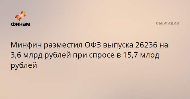 Минфин разместил ОФЗ выпуска 26236 на 3,6 млрд рублей при спросе в 15,7 млрд рублей