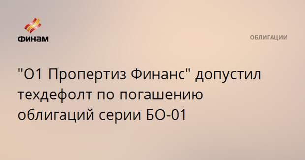 """""""О1 Пропертиз Финанс"""" допустил техдефолт по погашению облигаций серии БО-01"""