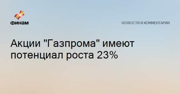 """Акции """"Газпрома"""" имеют потенциал роста 23%"""
