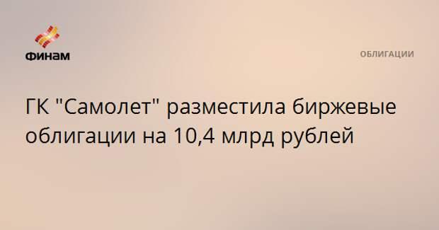 """ГК """"Самолет"""" разместила биржевые облигации на 10,4 млрд рублей"""