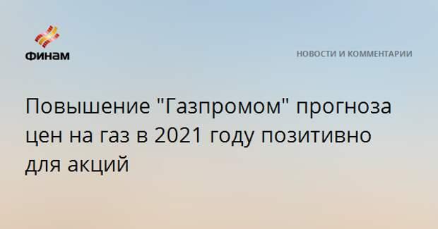 """Повышение """"Газпромом"""" прогноза цен на газ в 2021 году позитивно для акций"""