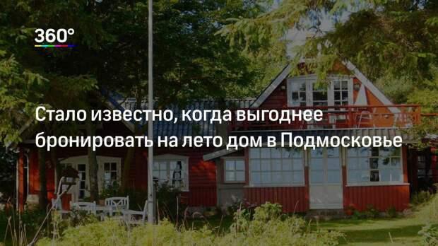 Стало известно, когда выгоднее бронировать на лето дом в Подмосковье