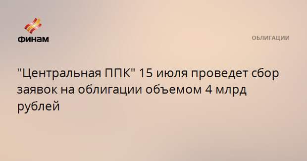 """""""Центральная ППК"""" 15 июля проведет сбор заявок на облигации объемом 4 млрд рублей"""
