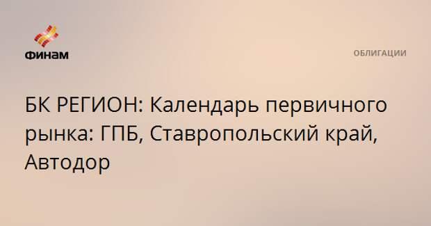 БК РЕГИОН: Календарь первичного рынка: ГПБ, Ставропольский край, Автодор