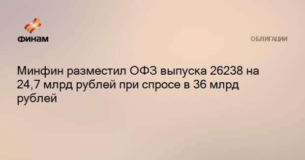 Минфин разместил ОФЗ выпуска 26238 на 24,7 млрд рублей при спросе в 36 млрд рублей