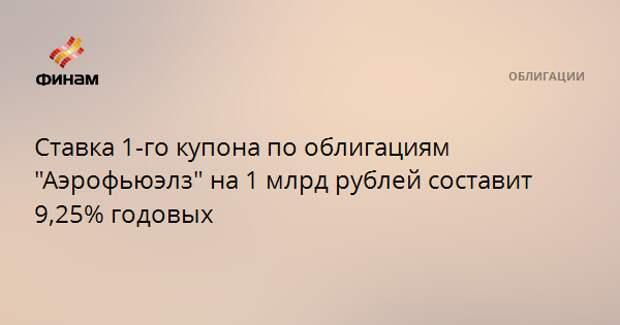 """Ставка 1-го купона по облигациям """"Аэрофьюэлз"""" на 1 млрд рублей составит 9,25% годовых"""