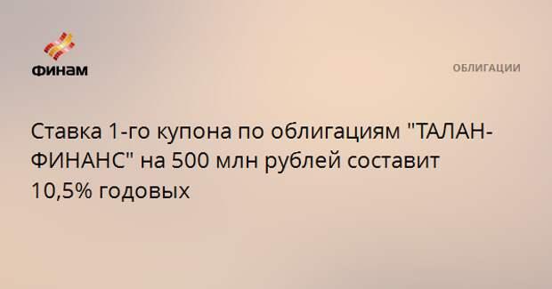 """Ставка 1-го купона по облигациям """"ТАЛАН-ФИНАНС"""" на 500 млн рублей составит 10,5% годовых"""