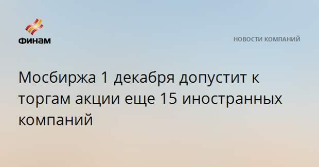 Мосбиржа 1 декабря допустит к торгам акции еще 15 иностранных компаний